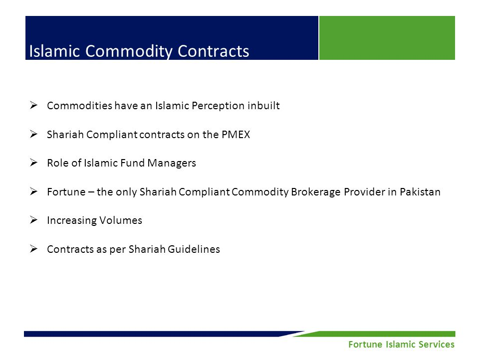 Fortune Securities Limited | Equity Research Fortune Islamic Services Islamic Commodity Contracts Commodities have an Islamic Perception inbuilt Shariah Compliant contracts on the PMEX Role of Islamic Fund Managers Fortune – the only Shariah Compliant Commodity Brokerage Provider in Pakistan Increasing Volumes Contracts as per Shariah Guidelines
