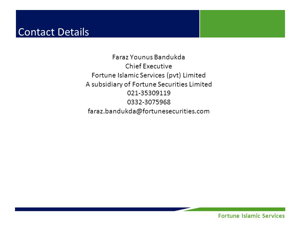 Fortune Securities Limited | Equity Research Fortune Islamic Services Contact Details Faraz Younus Bandukda Chief Executive Fortune Islamic Services (pvt) Limited A subsidiary of Fortune Securities Limited 021-35309119 0332-3075968 faraz.bandukda@fortunesecurities.com