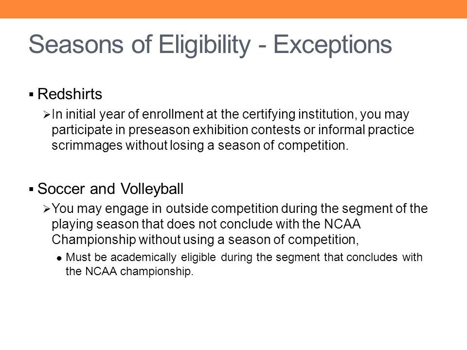 Seasons of Eligibility - Exceptions Redshirts In initial year of enrollment at the certifying institution, you may participate in preseason exhibition
