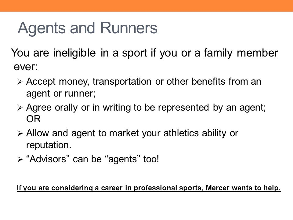 Agents and Runners You are ineligible in a sport if you or a family member ever: Accept money, transportation or other benefits from an agent or runne