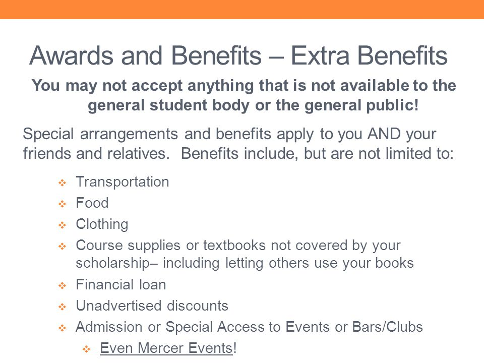 Awards and Benefits – Extra Benefits You may not accept anything that is not available to the general student body or the general public! Special arra