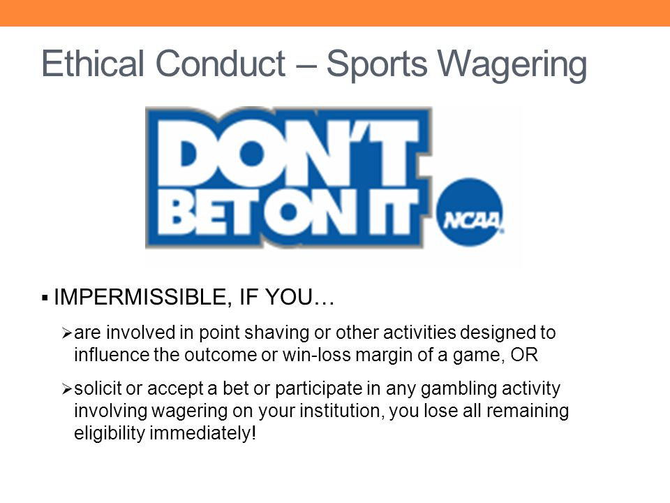 IMPERMISSIBLE, IF YOU… are involved in point shaving or other activities designed to influence the outcome or win-loss margin of a game, OR solicit or