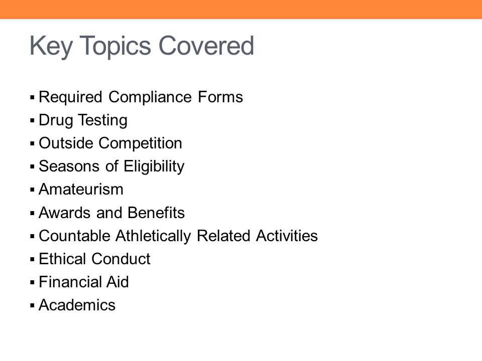 Key Topics Covered Required Compliance Forms Drug Testing Outside Competition Seasons of Eligibility Amateurism Awards and Benefits Countable Athletic