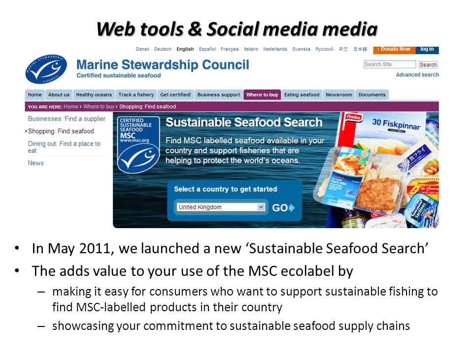 In May 2011, we launched a new Sustainable Seafood Search The adds value to your use of the MSC ecolabel by – making it easy for consumers who want to support sustainable fishing to find MSC-labelled products in their country – showcasing your commitment to sustainable seafood supply chains Web tools & Social media media