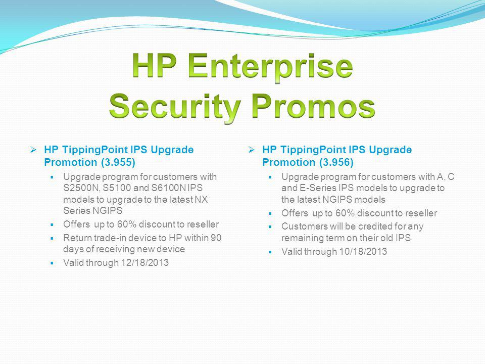 HP TippingPoint IPS Upgrade Promotion (3.956) Upgrade program for customers with A, C and E-Series IPS models to upgrade to the latest NGIPS models Offers up to 60% discount to reseller Customers will be credited for any remaining term on their old IPS Valid through 10/18/2013 HP TippingPoint IPS Upgrade Promotion (3.955) Upgrade program for customers with S2500N, S5100 and S6100N IPS models to upgrade to the latest NX Series NGIPS Offers up to 60% discount to reseller Return trade-in device to HP within 90 days of receiving new device Valid through 12/18/2013
