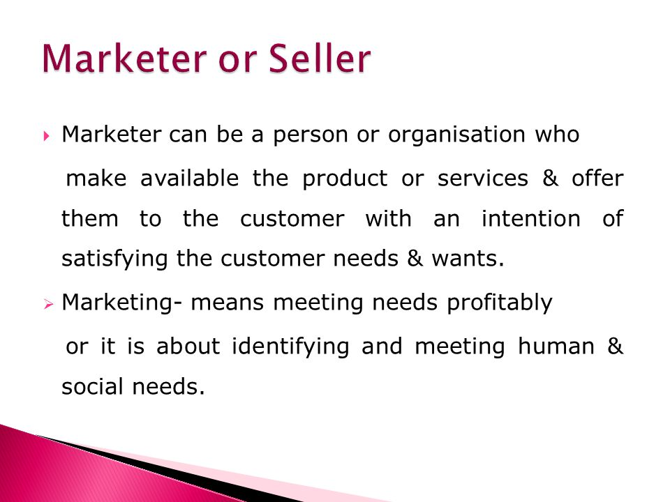 Marketer can be a person or organisation who make available the product or services & offer them to the customer with an intention of satisfying the customer needs & wants.