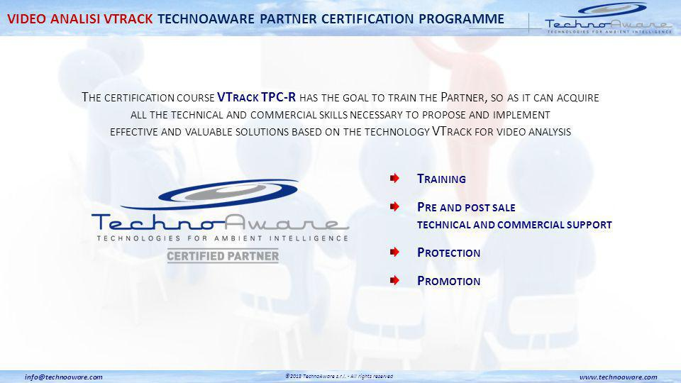 T HE CERTIFICATION COURSE VT RACK TPC-R HAS THE GOAL TO TRAIN THE P ARTNER, SO AS IT CAN ACQUIRE ALL THE TECHNICAL AND COMMERCIAL SKILLS NECESSARY TO PROPOSE AND IMPLEMENT EFFECTIVE AND VALUABLE SOLUTIONS BASED ON THE TECHNOLOGY VT RACK FOR VIDEO ANALYSIS T RAINING P RE AND POST SALE TECHNICAL AND COMMERCIAL SUPPORT P ROTECTION P ROMOTION www.technoaware.cominfo@technoaware.com ©2013 TechnoAware s.r.l.