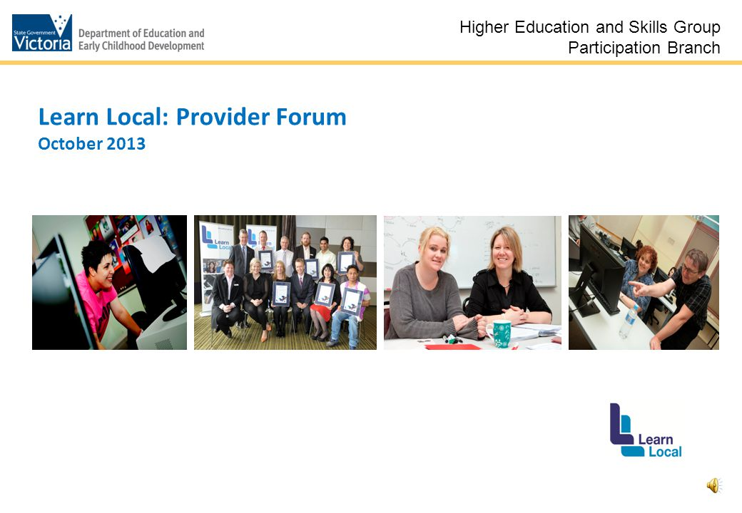 1 Learn Local: Provider Forum October 2013 Higher Education and Skills Group Participation Branch