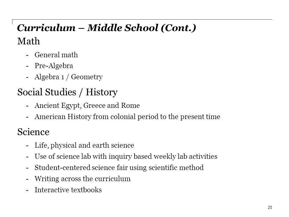 Curriculum – Middle School (Cont.) Math -General math -Pre-Algebra -Algebra 1 / Geometry Social Studies / History -Ancient Egypt, Greece and Rome -Ame