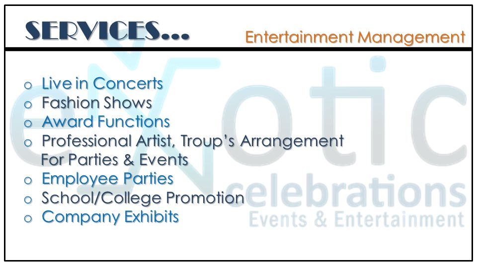 SERVICES… Entertainment Management o Live in Concerts o Fashion Shows o Award Functions o Professional Artist, Troups Arrangement For Parties & Events For Parties & Events o Employee Parties o School/College Promotion o Company Exhibits