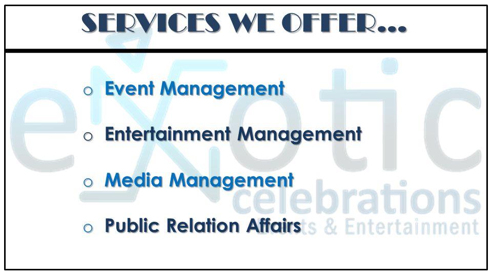 SERVICES WE OFFER… o Event Management o Entertainment Management o Media Management o Public Relation Affairs