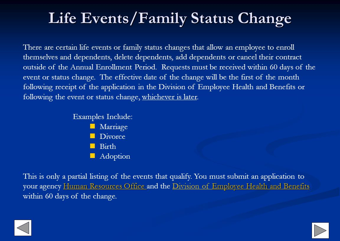 Life Events/Family Status Change There are certain life events or family status changes that allow an employee to enroll themselves and dependents, de