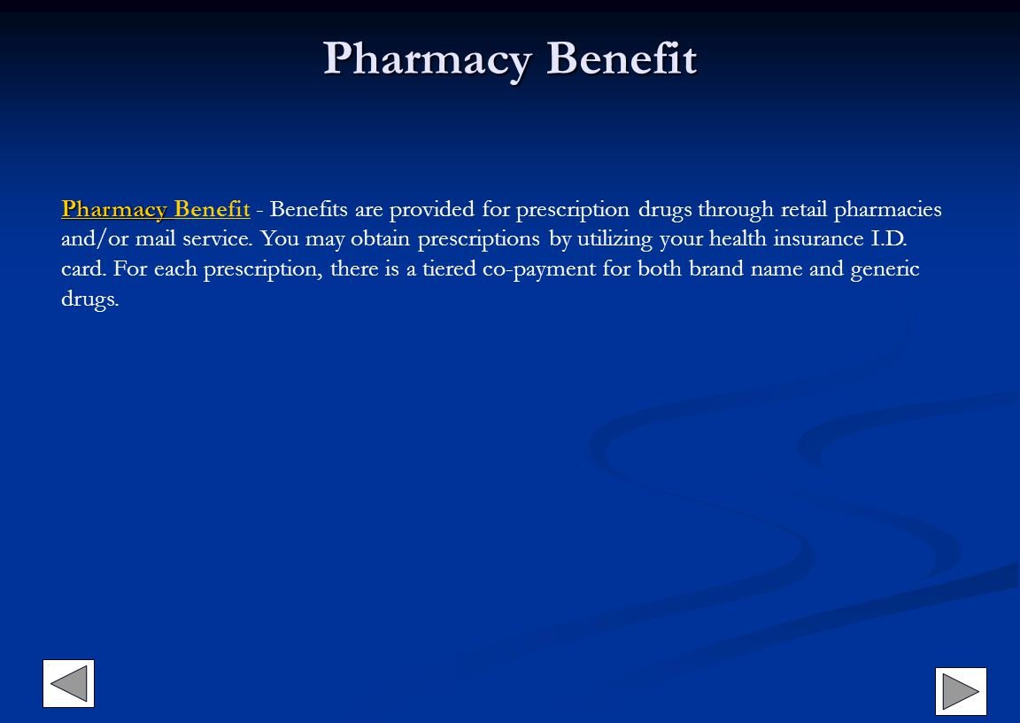 Pharmacy Benefit Pharmacy BenefitPharmacy Pharmacy Benefit - Benefits are provided for prescription drugs through retail pharmacies and/or mail service.