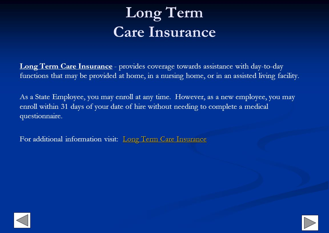 Long Term Care Insurance Long Term Care Insurance - provides coverage towards assistance with day-to-day functions that may be provided at home, in a