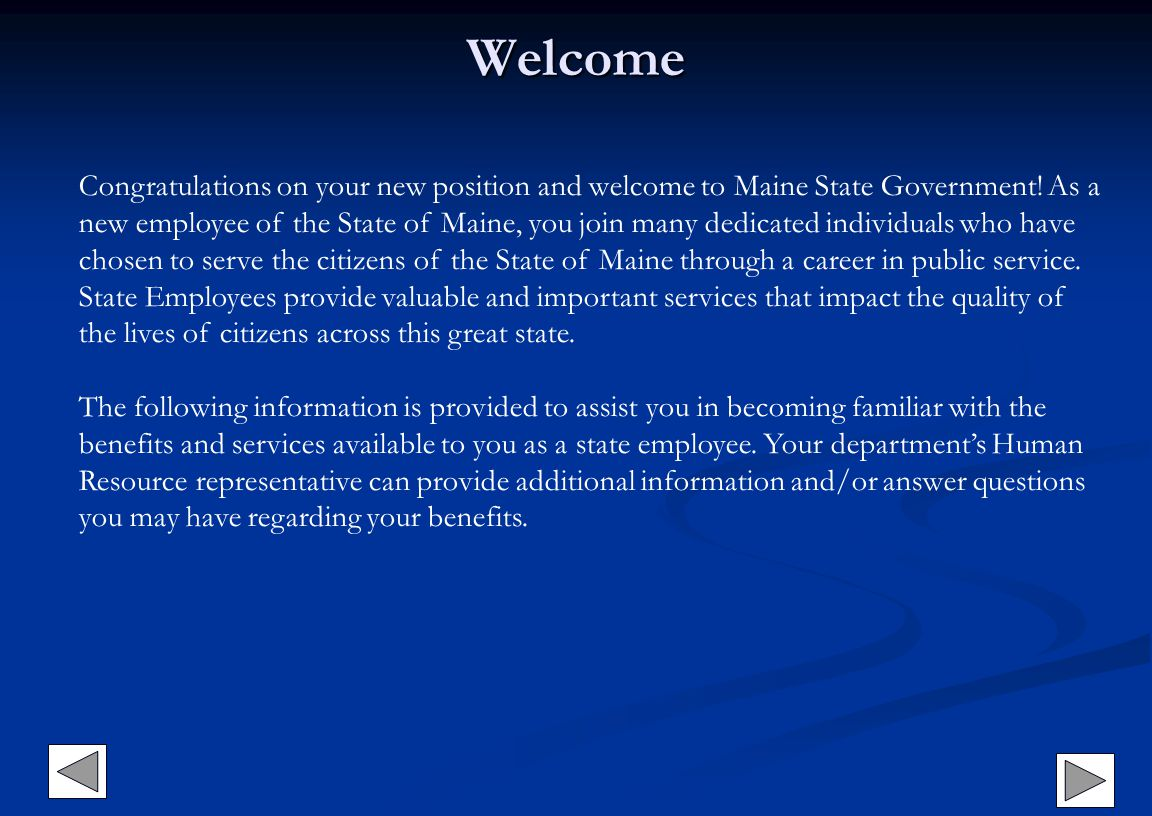 Welcome Congratulations on your new position and welcome to Maine State Government! As a new employee of the State of Maine, you join many dedicated i