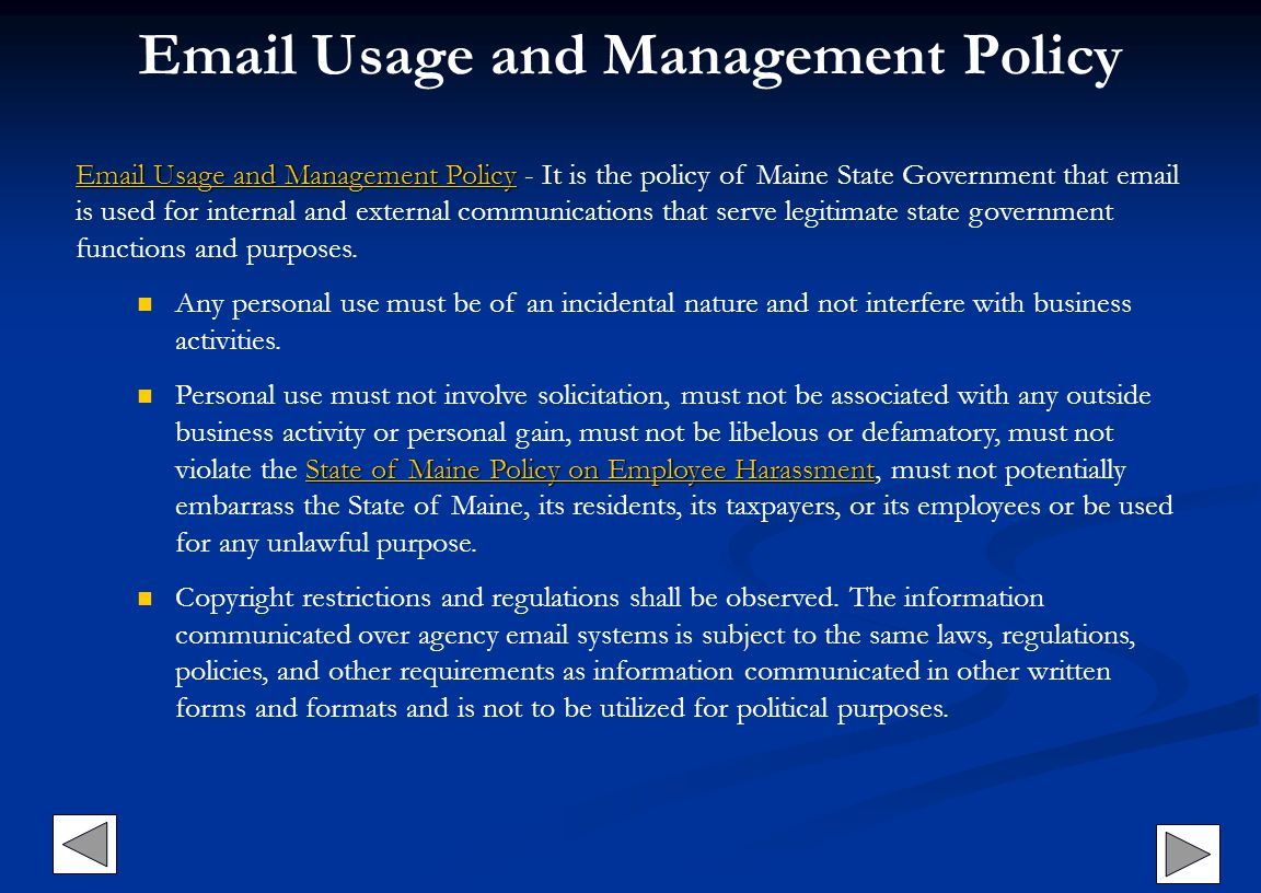 Email Usage and Management Policy Email Usage and Management Policy Email Usage and Management PolicyEmail Usage and Management Policy Email Usage and Management Policy - It is the policy of Maine State Government that email is used for internal and external communications that serve legitimate state government functions and purposes.