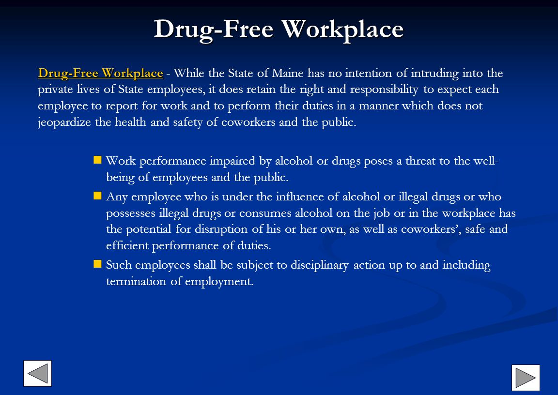 Drug-Free Workplace Drug-Free WorkplaceDrug-Free Workplace Drug-Free Workplace - While the State of Maine has no intention of intruding into the private lives of State employees, it does retain the right and responsibility to expect each employee to report for work and to perform their duties in a manner which does not jeopardize the health and safety of coworkers and the public.