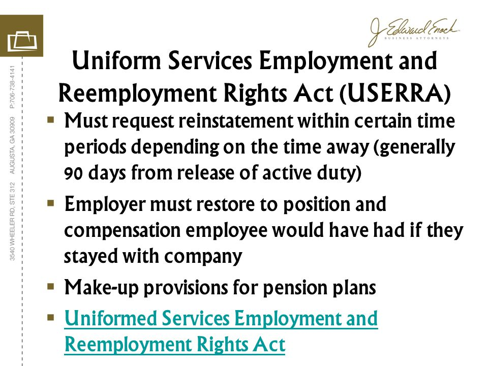 Must request reinstatement within certain time periods depending on the time away (generally 90 days from release of active duty) Employer must restore to position and compensation employee would have had if they stayed with company Make-up provisions for pension plans Uniformed Services Employment and Reemployment Rights Act Uniformed Services Employment and Reemployment Rights Act Uniform Services Employment and Reemployment Rights Act (USERRA)