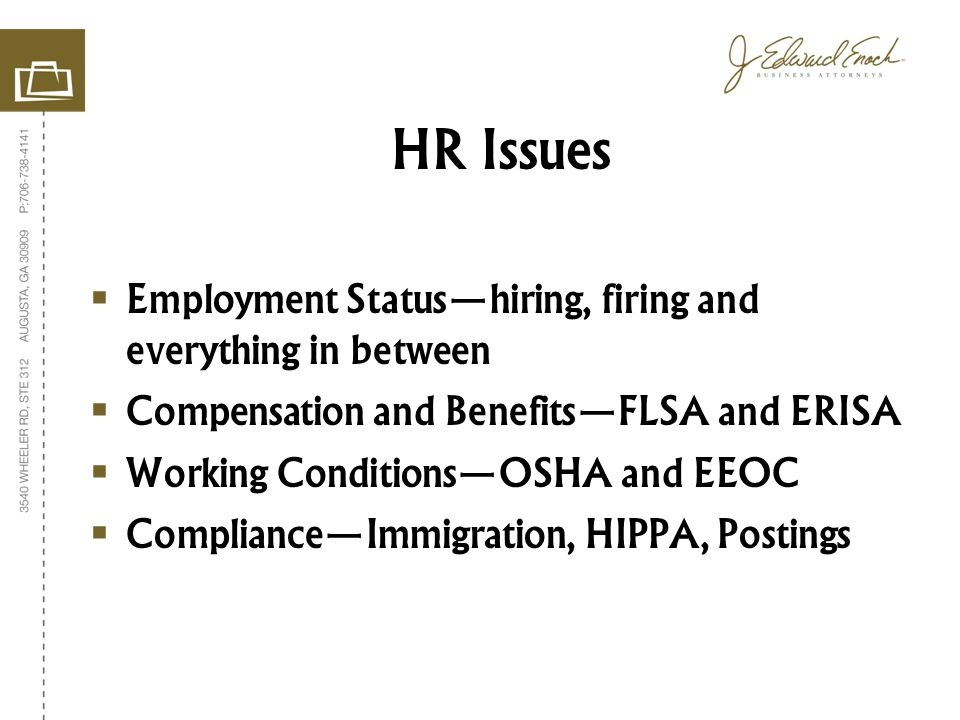 Employment Statushiring, firing and everything in between Compensation and BenefitsFLSA and ERISA Working ConditionsOSHA and EEOC ComplianceImmigration, HIPPA, Postings HR Issues