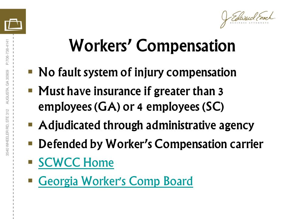 No fault system of injury compensation Must have insurance if greater than 3 employees (GA) or 4 employees (SC) Adjudicated through administrative agency Defended by Workers Compensation carrier SCWCC Home Georgia Worker s Comp Board Workers Compensation