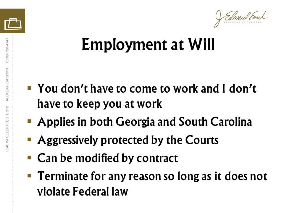 You dont have to come to work and I dont have to keep you at work Applies in both Georgia and South Carolina Aggressively protected by the Courts Can be modified by contract Terminate for any reason so long as it does not violate Federal law Employment at Will