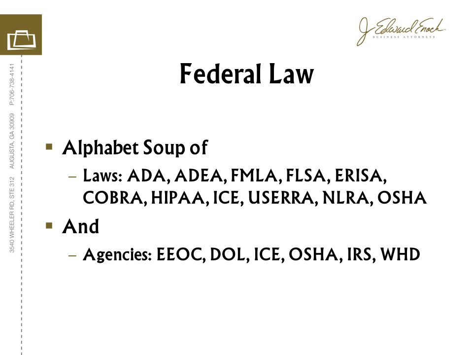 Alphabet Soup of – Laws: ADA, ADEA, FMLA, FLSA, ERISA, COBRA, HIPAA, ICE, USERRA, NLRA, OSHA And – Agencies: EEOC, DOL, ICE, OSHA, IRS, WHD Federal Law