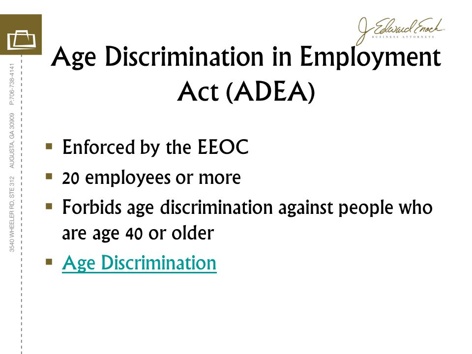 Enforced by the EEOC 20 employees or more Forbids age discrimination against people who are age 40 or older Age Discrimination Age Discrimination in Employment Act (ADEA)