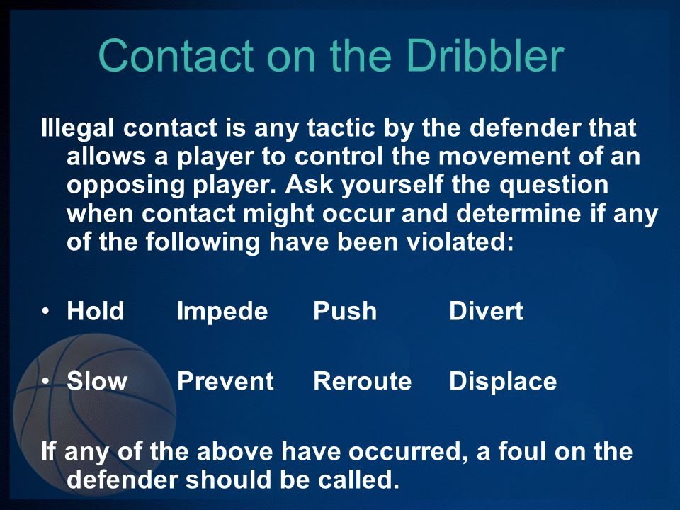 Dribbler Contact In order to correctly officiate the play, you must get in position to see the action from start to finish.
