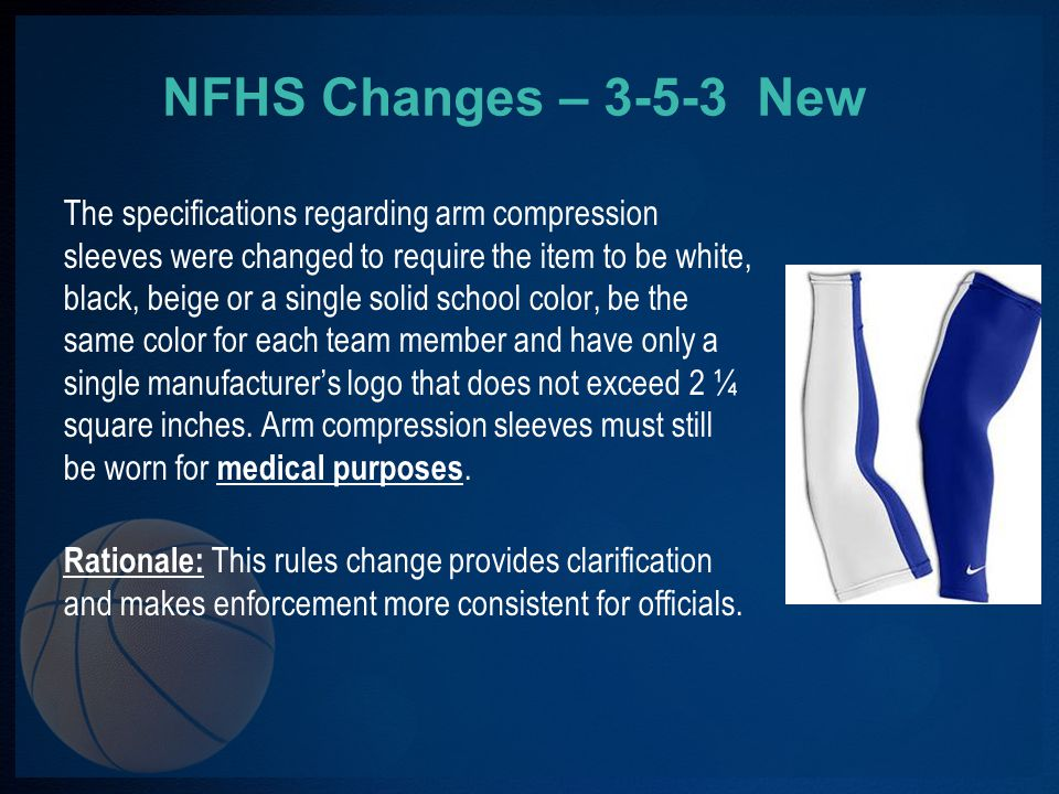 NFHS Changes – 3-5-3 New The specifications regarding arm compression sleeves were changed to require the item to be white, black, beige or a single solid school color, be the same color for each team member and have only a single manufacturers logo that does not exceed 2 ¼ square inches.