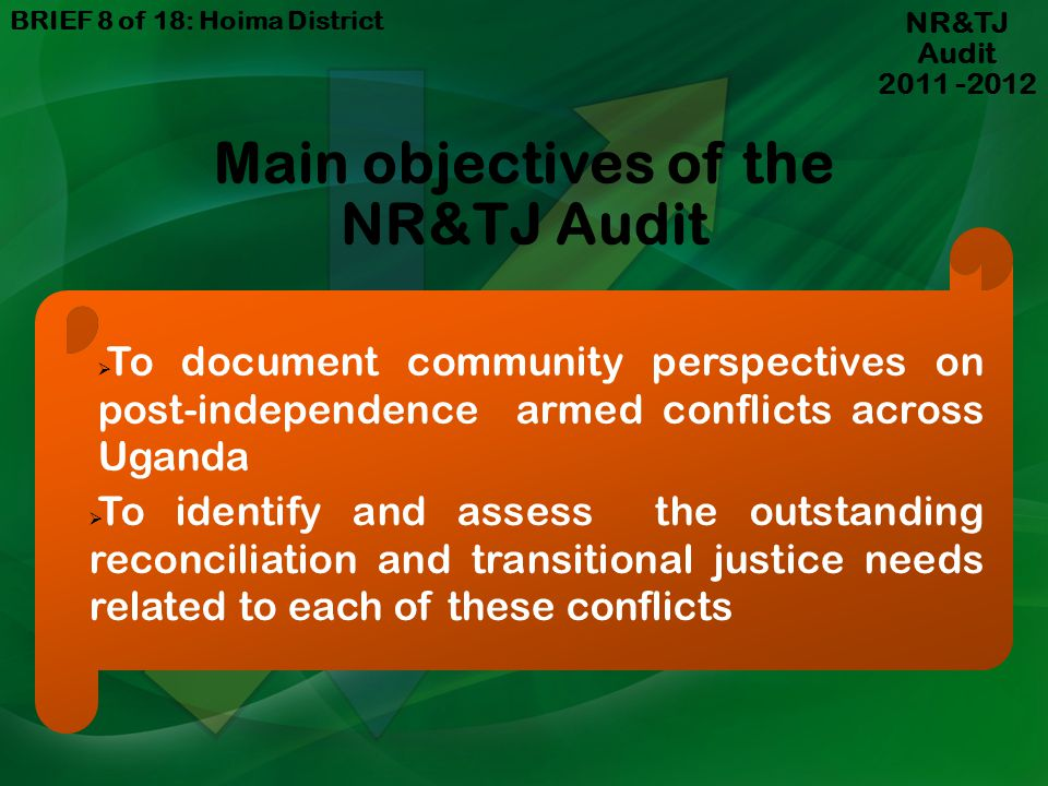 NR&TJ Audit 2011 -2012 Main objectives of the NR&TJ Audit To document community perspectives on post-independence armed conflicts across Uganda To identify and assess the outstanding reconciliation and transitional justice needs related to each of these conflicts BRIEF 8 of 18: Hoima District