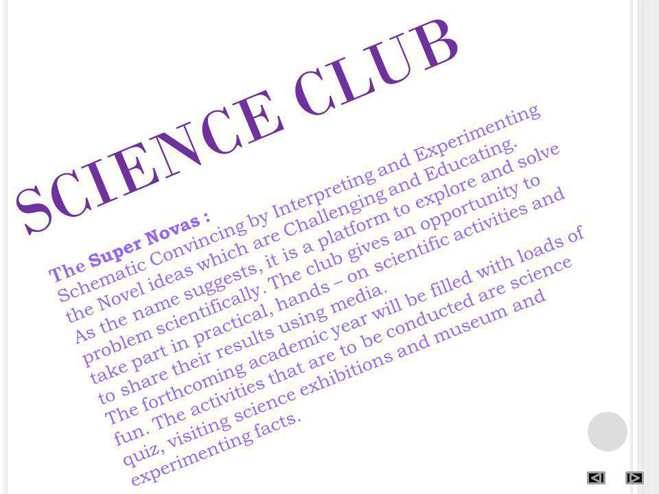 SCIENCE CLUB The Super Novas : Schematic Convincing by Interpreting and Experimenting the Novel ideas which are Challenging and Educating. As the name