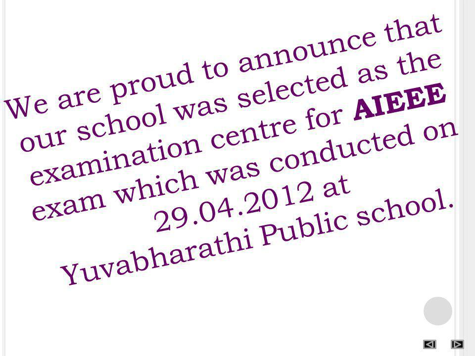 We are proud to announce that our school was selected as the examination centre for AIEEE exam which was conducted on 29.04.2012 at Yuvabharathi Public school.
