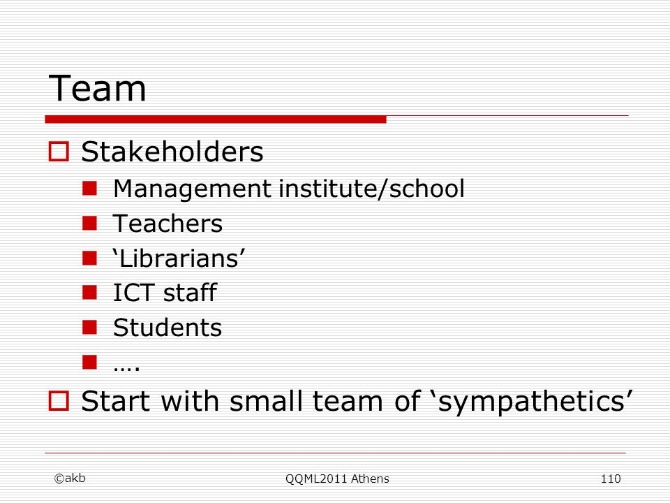 Team Stakeholders Management institute/school Teachers Librarians ICT staff Students …. Start with small team of sympathetics ©akb QQML2011 Athens110