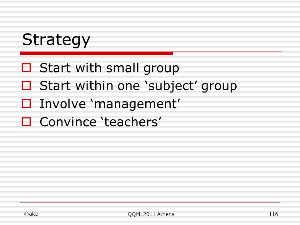 Strategy Start with small group Start within one subject group Involve management Convince teachers ©akb QQML2011 Athens116
