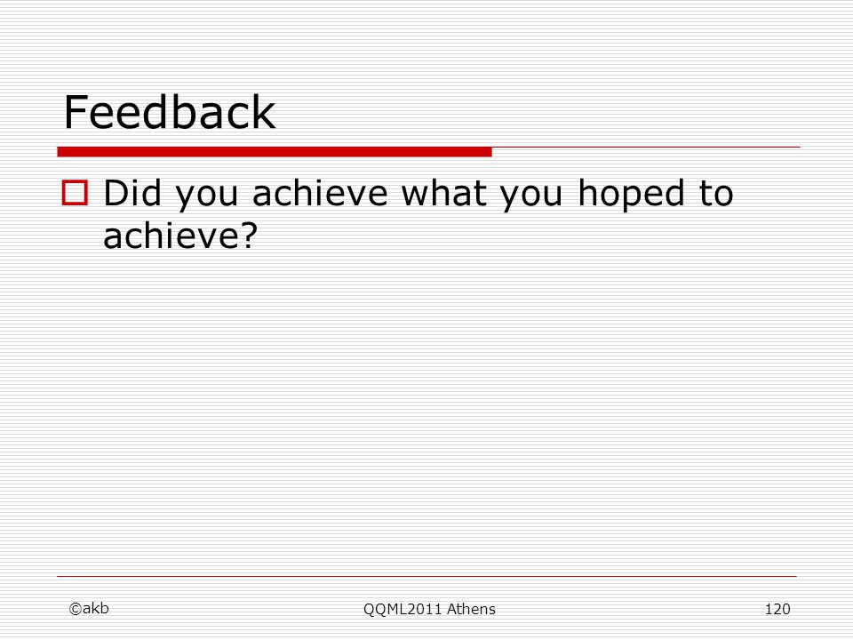 Feedback Did you achieve what you hoped to achieve? ©akb QQML2011 Athens120