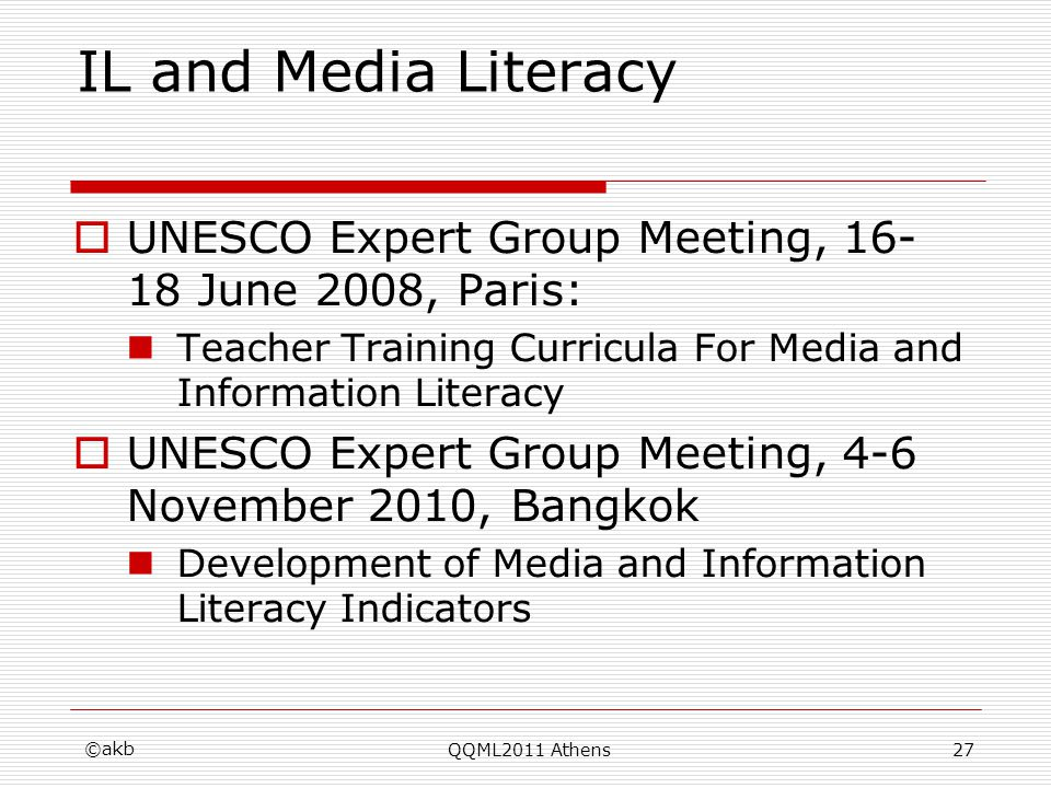 ©akb QQML2011 Athens27 IL and Media Literacy UNESCO Expert Group Meeting, 16- 18 June 2008, Paris: Teacher Training Curricula For Media and Informatio