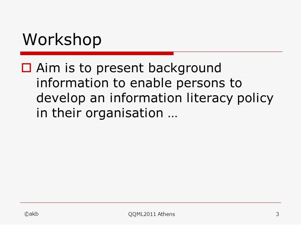 Workshop Aim is to present background information to enable persons to develop an information literacy policy in their organisation … ©akb QQML2011 At