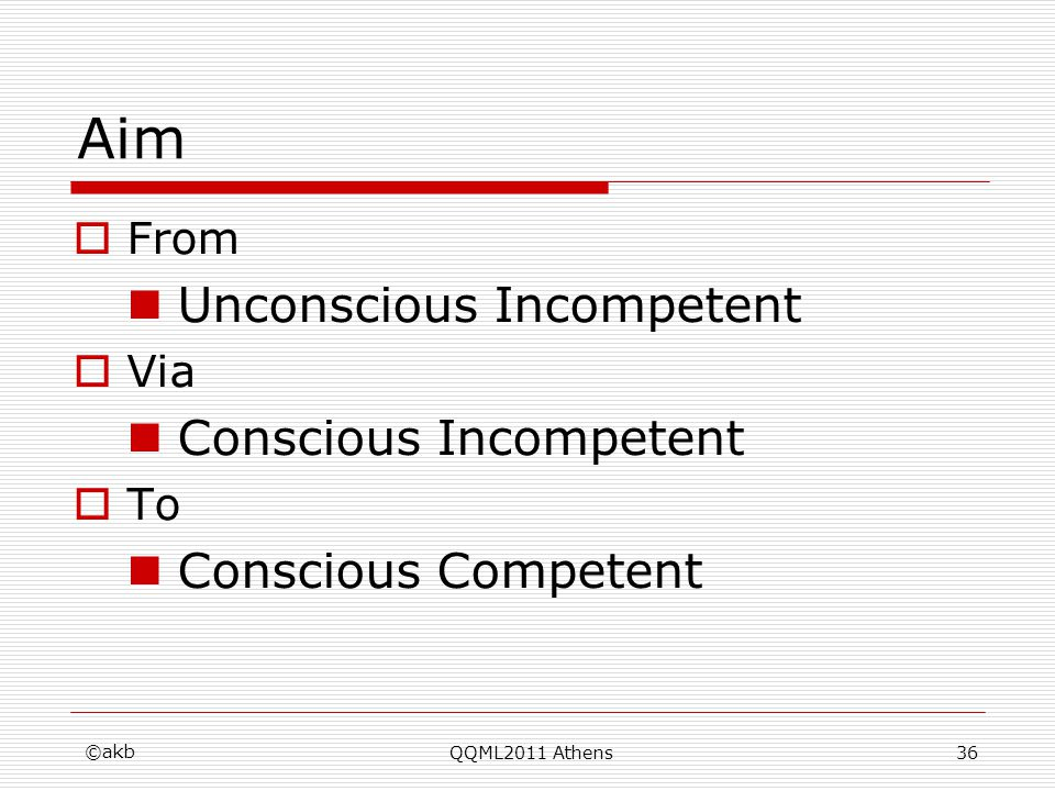 ©akb QQML2011 Athens36 Aim From Unconscious Incompetent Via Conscious Incompetent To Conscious Competent