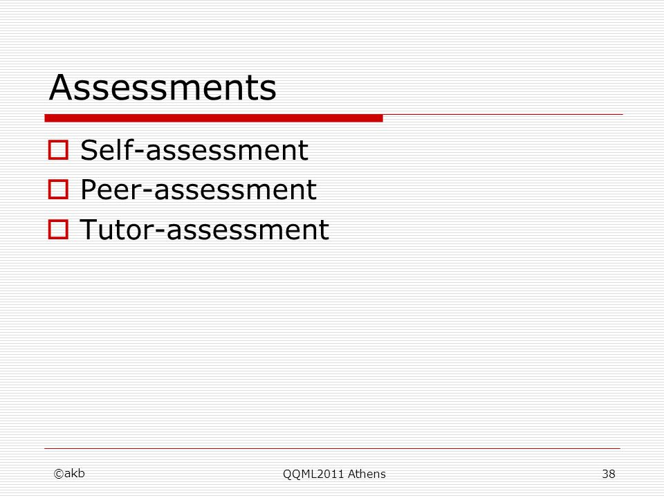 QQML2011 Athens Assessments Self-assessment Peer-assessment Tutor-assessment ©akb 38
