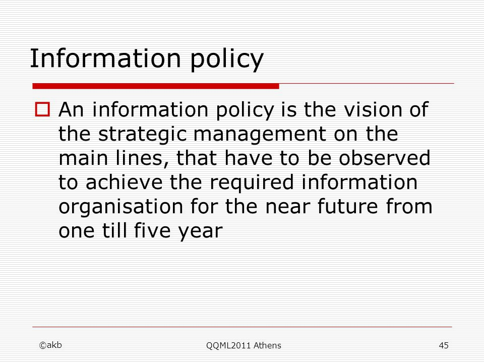 ©akb QQML2011 Athens45 Information policy An information policy is the vision of the strategic management on the main lines, that have to be observed