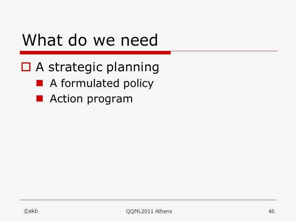 What do we need A strategic planning A formulated policy Action program ©akb QQML2011 Athens46