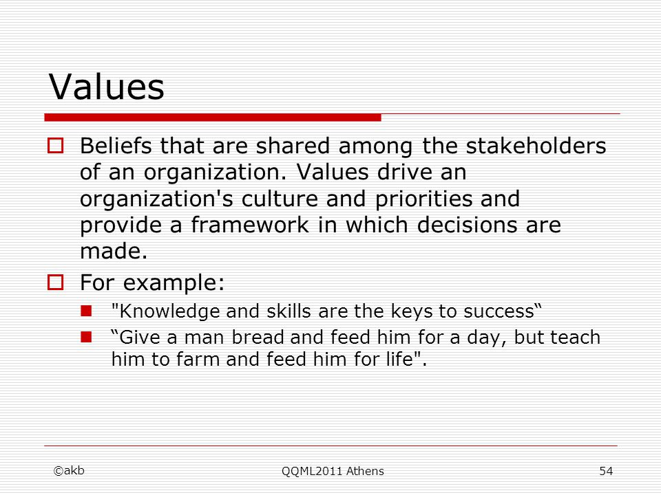 Values Beliefs that are shared among the stakeholders of an organization. Values drive an organization's culture and priorities and provide a framewor