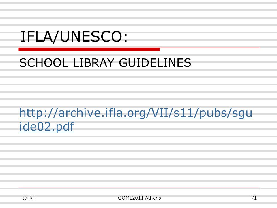 IFLA/UNESCO: SCHOOL LIBRAY GUIDELINES http://archive.ifla.org/VII/s11/pubs/sgu ide02.pdf ©akb QQML2011 Athens71