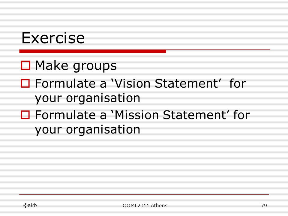 Exercise Make groups Formulate a Vision Statement for your organisation Formulate a Mission Statement for your organisation ©akb QQML2011 Athens79