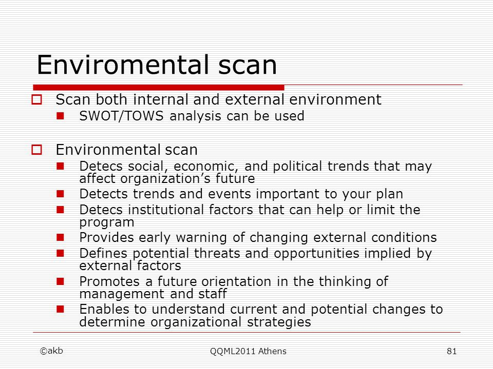 Enviromental scan Scan both internal and external environment SWOT/TOWS analysis can be used Environmental scan Detecs social, economic, and political