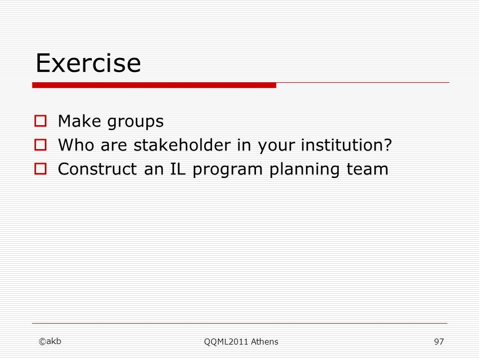 Exercise Make groups Who are stakeholder in your institution? Construct an IL program planning team ©akb QQML2011 Athens97
