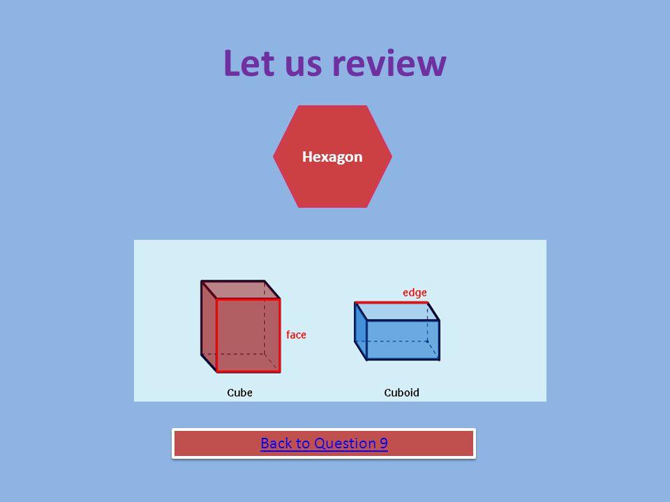 9. A shape with 6 rectangle faces, 8 corners and 12 edges. CuboidCubeHexagon