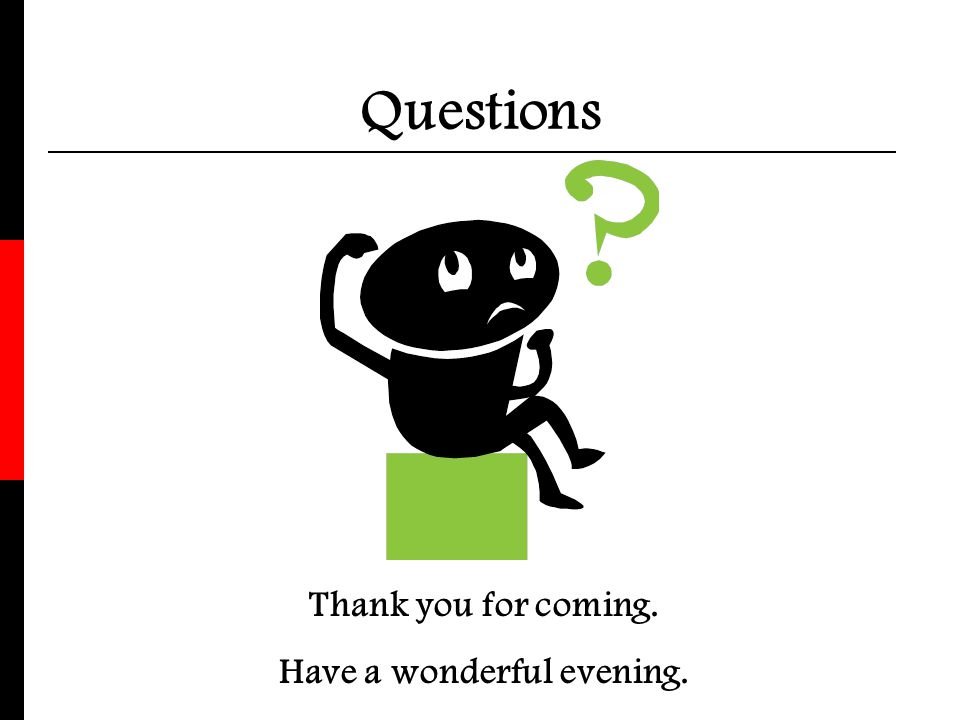 Questions Thank you for coming. Have a wonderful evening.