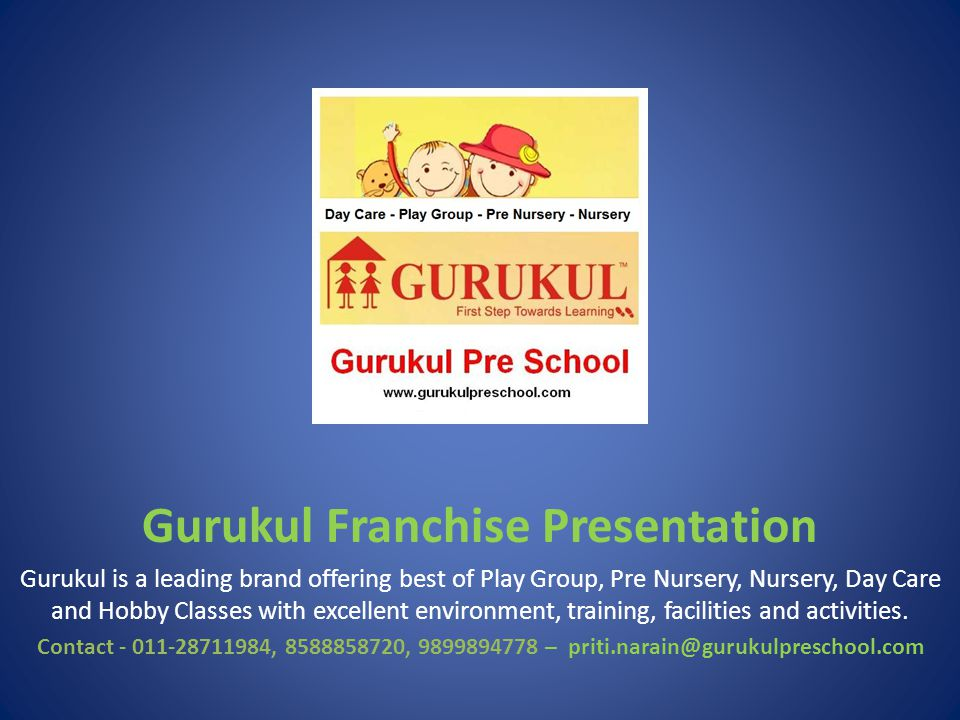 Gurukul Franchise Presentation Gurukul is a leading brand offering best of Play Group, Pre Nursery, Nursery, Day Care and Hobby Classes with excellent environment, training, facilities and activities.
