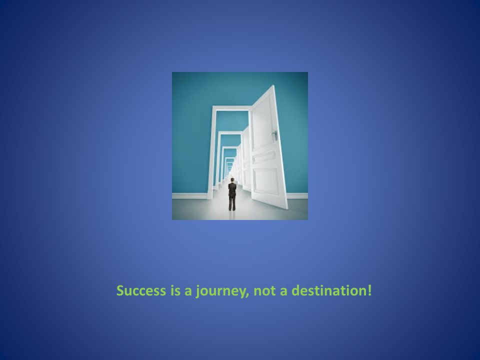Success is a journey, not a destination!